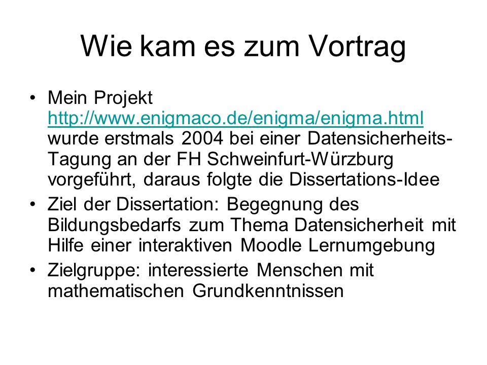 Wie kam es zum Vortrag Mein Projekt http://www.enigmaco.de/enigma/enigma.html wurde erstmals 2004 bei einer Datensicherheits- Tagung an der FH Schweinfurt-Würzburg vorgeführt, daraus folgte die Dissertations-Idee http://www.enigmaco.de/enigma/enigma.html Ziel der Dissertation: Begegnung des Bildungsbedarfs zum Thema Datensicherheit mit Hilfe einer interaktiven Moodle Lernumgebung Zielgruppe: interessierte Menschen mit mathematischen Grundkenntnissen