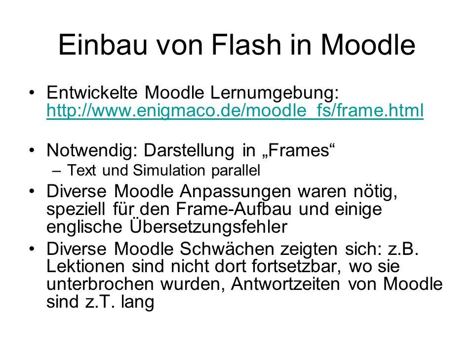 """Einbau von Flash in Moodle Entwickelte Moodle Lernumgebung: http://www.enigmaco.de/moodle_fs/frame.html http://www.enigmaco.de/moodle_fs/frame.html Notwendig: Darstellung in """"Frames –Text und Simulation parallel Diverse Moodle Anpassungen waren nötig, speziell für den Frame-Aufbau und einige englische Übersetzungsfehler Diverse Moodle Schwächen zeigten sich: z.B."""
