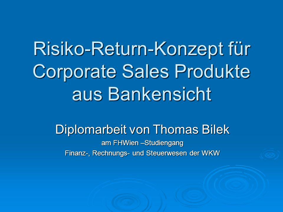 Risiko-Return-Konzept für Corporate Sales Produkte aus Bankensicht Diplomarbeit von Thomas Bilek am FHWien –Studiengang Finanz-, Rechnungs- und Steuerwesen der WKW