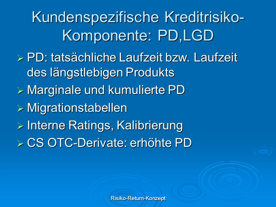Risiko-Return-Konzept Kundenspezifische Kreditrisiko- Komponente: PD,LGD  PD: tatsächliche Laufzeit bzw.
