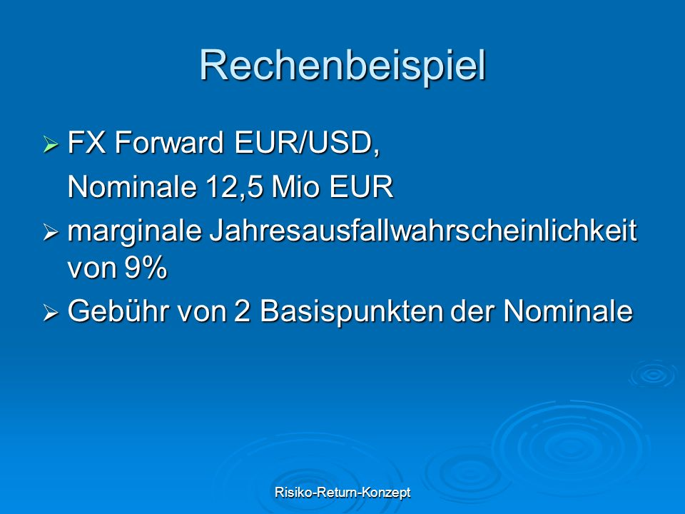 Risiko-Return-Konzept Rechenbeispiel  FX Forward EUR/USD, Nominale 12,5 Mio EUR  marginale Jahresausfallwahrscheinlichkeit von 9%  Gebühr von 2 Bas
