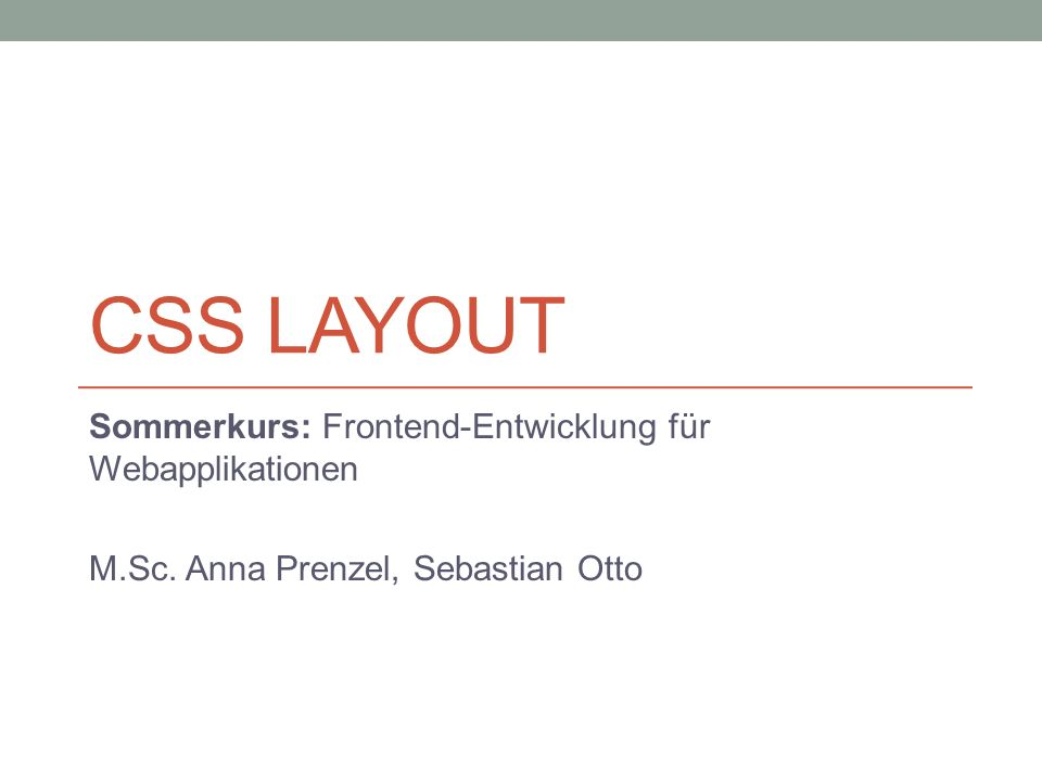 CSS LAYOUT Sommerkurs: Frontend-Entwicklung für Webapplikationen M.Sc. Anna Prenzel, Sebastian Otto
