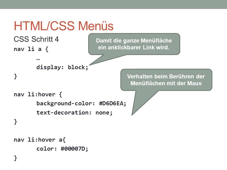 HTML/CSS Menüs CSS Schritt 4 nav li a { … display: block; } nav li:hover { background-color: #D6D6EA; text-decoration: none; } nav li:hover a{ color: #00007D; } Damit die ganze Menüfläche ein anklickbarer Link wird.
