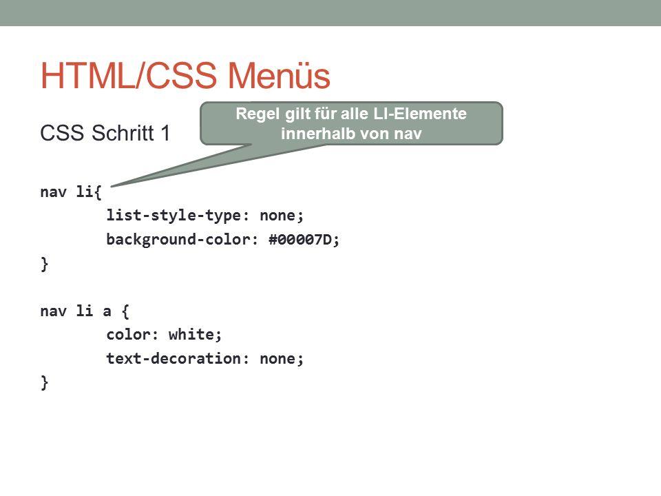 HTML/CSS Menüs CSS Schritt 1 nav li{ list-style-type: none; background-color: #00007D; } nav li a { color: white; text-decoration: none; } Regel gilt für alle LI-Elemente innerhalb von nav