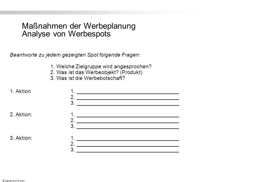 © bauerpoint.com Maßnahmen der Werbeplanung Analyse von Werbespots Beantworte zu jedem gezeigten Spot folgende Fragen: 1.