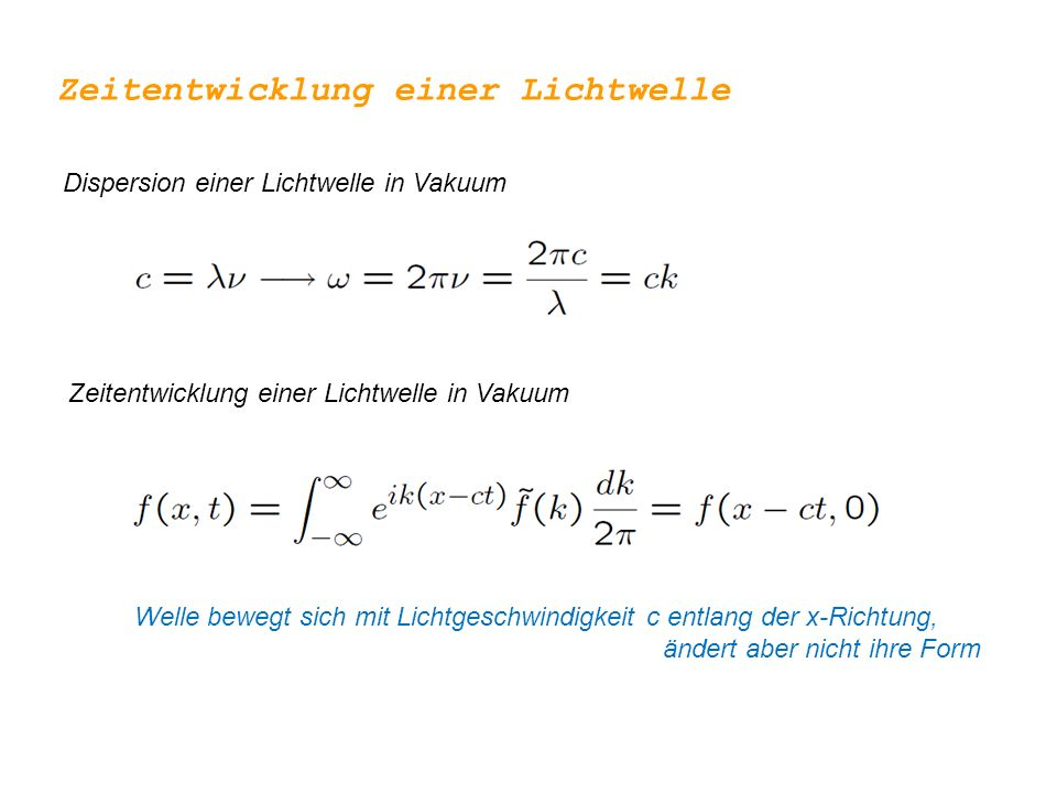 Zeitentwicklung einer Lichtwelle Dispersion einer Lichtwelle in Vakuum Zeitentwicklung einer Lichtwelle in Vakuum Welle bewegt sich mit Lichtgeschwindigkeit c entlang der x-Richtung, ändert aber nicht ihre Form