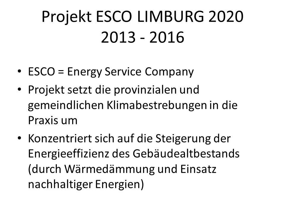 Projekt ESCO LIMBURG 2020 2013 - 2016 ESCO = Energy Service Company Projekt setzt die provinzialen und gemeindlichen Klimabestrebungen in die Praxis um Konzentriert sich auf die Steigerung der Energieeffizienz des Gebäudealtbestands (durch Wärmedämmung und Einsatz nachhaltiger Energien)