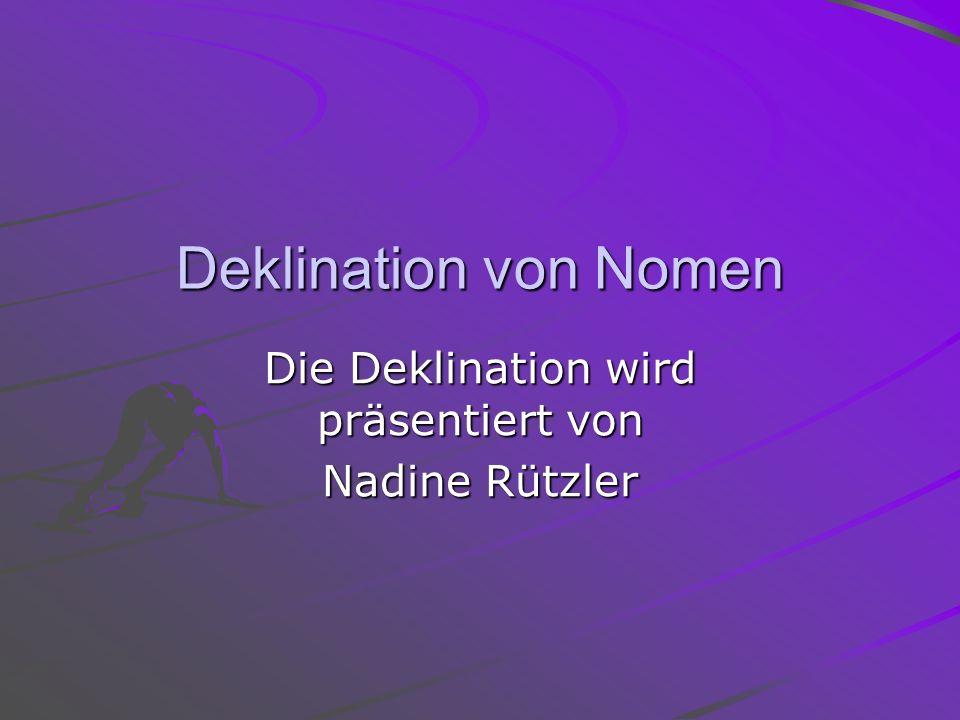 Deklination von Nomen Die Deklination wird präsentiert von Nadine Rützler