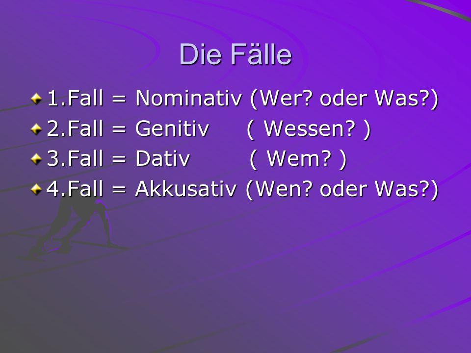 Die Fälle 1.Fall = Nominativ (Wer? oder Was?) 2.Fall = Genitiv ( Wessen? ) 3.Fall = Dativ ( Wem? ) 4.Fall = Akkusativ (Wen? oder Was?)