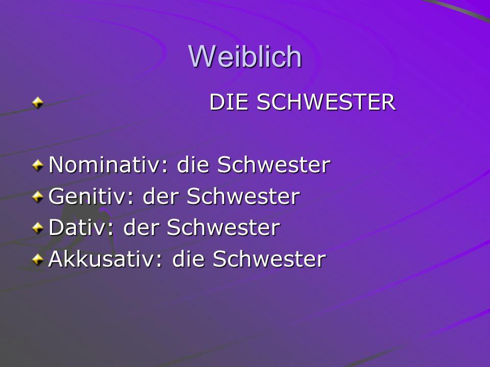 Weiblich DIE SCHWESTER DIE SCHWESTER Nominativ: die Schwester Genitiv: der Schwester Dativ: der Schwester Akkusativ: die Schwester