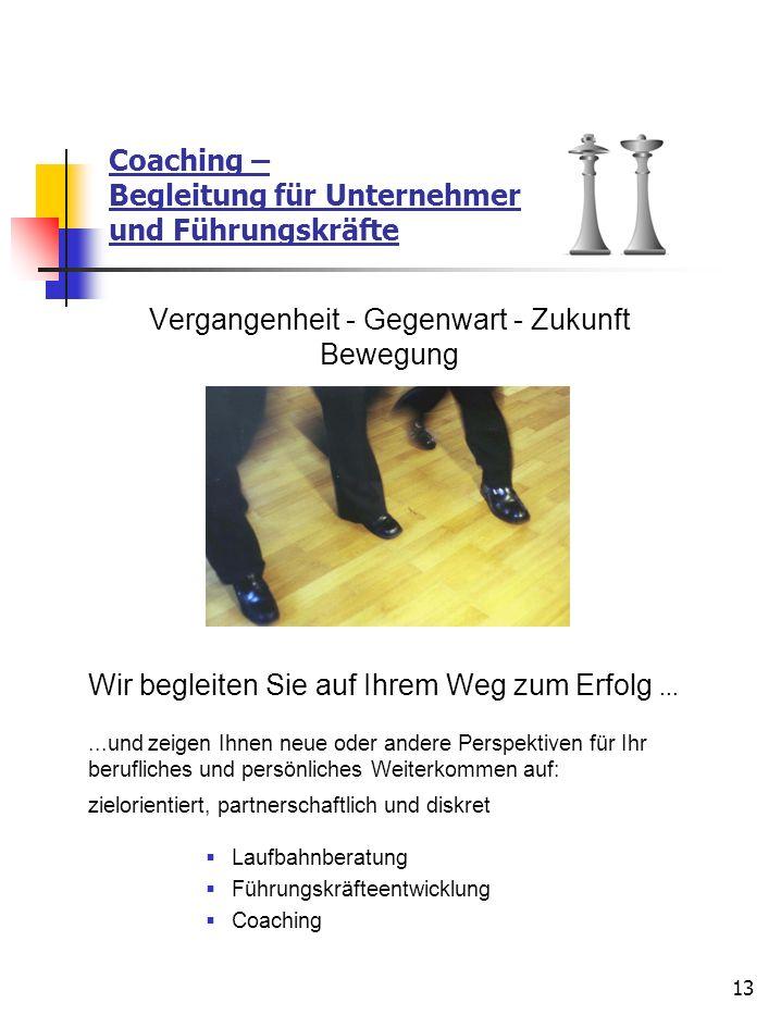 13 Coaching – Begleitung für Unternehmer und Führungskräfte Vergangenheit - Gegenwart - Zukunft Bewegung Wir begleiten Sie auf Ihrem Weg zum Erfolg...