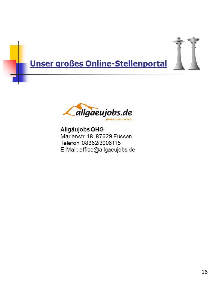 Unser großes Online-Stellenportal 16 Allgäujobs OHG Marienstr. 18, 87629 Füssen Telefon: 08362/3006115 E-Mail: office@allgaeujobs.de