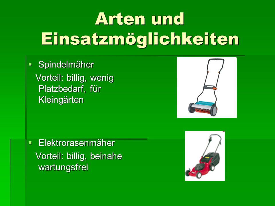 Arten und Einsatzmöglichkeiten  Spindelmäher Vorteil: billig, wenig Platzbedarf, für Kleingärten Vorteil: billig, wenig Platzbedarf, für Kleingärten  Elektrorasenmäher Vorteil: billig, beinahe wartungsfrei Vorteil: billig, beinahe wartungsfrei