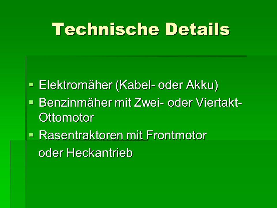Technische Details  Elektromäher (Kabel- oder Akku)  Benzinmäher mit Zwei- oder Viertakt- Ottomotor  Rasentraktoren mit Frontmotor oder Heckantrieb oder Heckantrieb