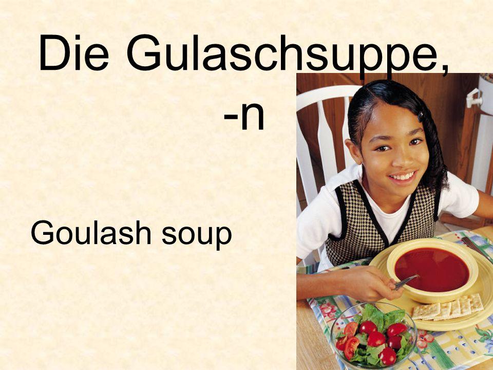 Die Gulaschsuppe, -n Goulash soup