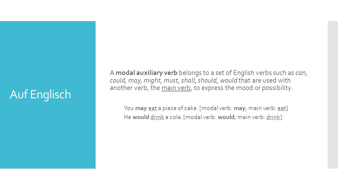 Auf Englisch A modal auxiliary verb belongs to a set of English verbs such as can, could, may, might, must, shall, should, would that are used with another verb, the main verb, to express the mood or possibility.
