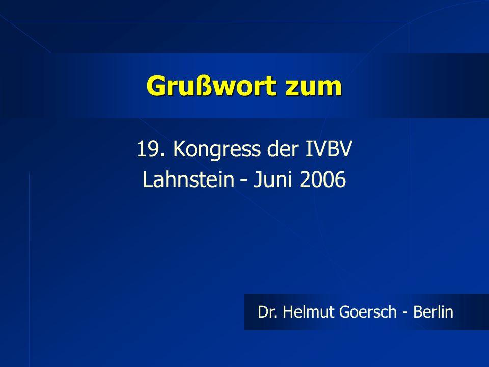 Grußwort zum 19. Kongress der IVBV Lahnstein - Juni 2006 Dr. Helmut Goersch - Berlin