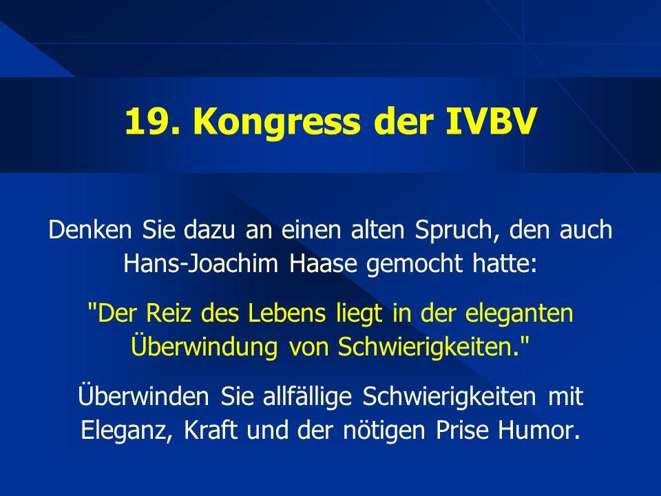 19. Kongress der IVBV Denken Sie dazu an einen alten Spruch, den auch Hans-Joachim Haase gemocht hatte: