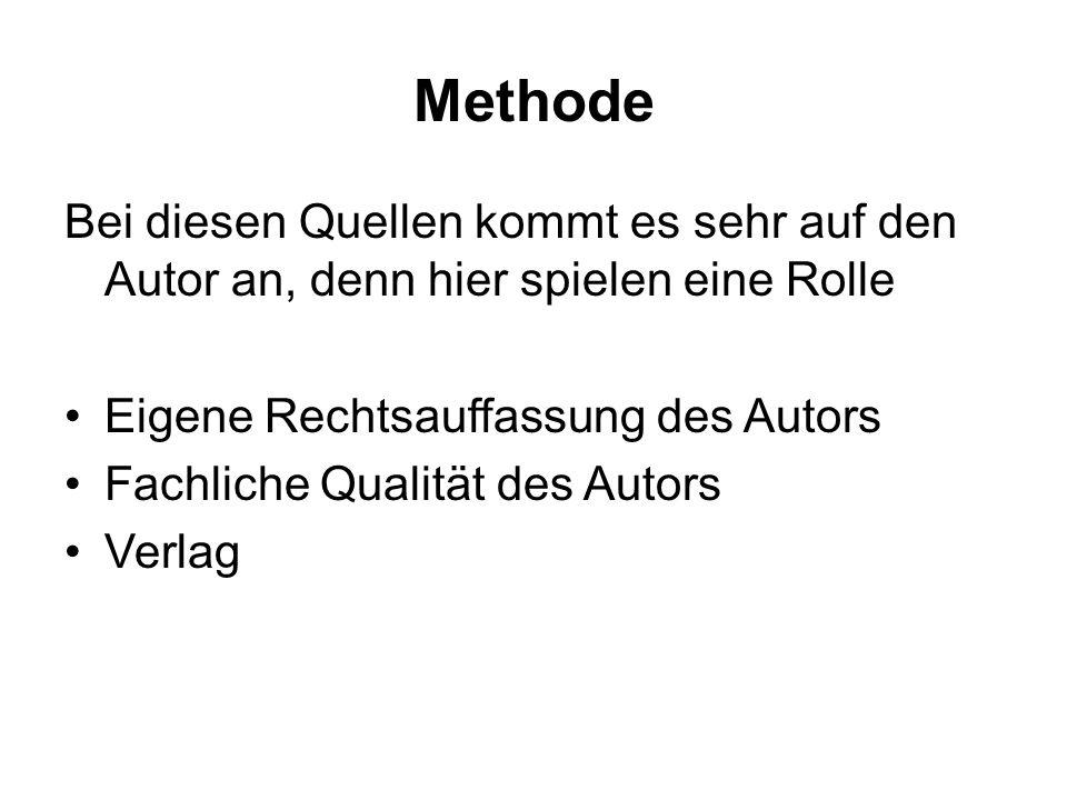 Methode Bei diesen Quellen kommt es sehr auf den Autor an, denn hier spielen eine Rolle Eigene Rechtsauffassung des Autors Fachliche Qualität des Autors Verlag