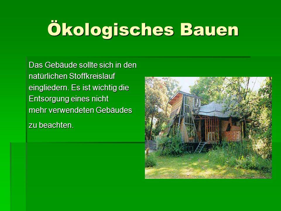 Ökologisches Bauen Das Gebäude sollte sich in den natürlichen Stoffkreislauf eingliedern. Es ist wichtig die Entsorgung eines nicht mehr verwendeten G