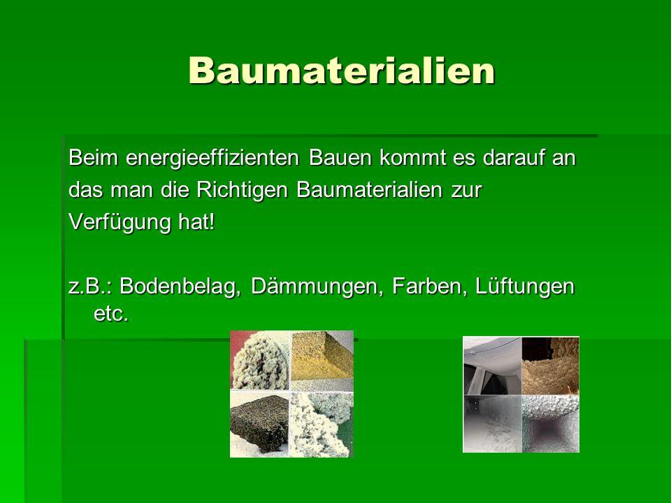 Baumaterialien Beim energieeffizienten Bauen kommt es darauf an das man die Richtigen Baumaterialien zur Verfügung hat! z.B.: Bodenbelag, Dämmungen, F
