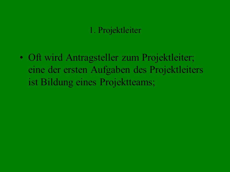 1. Projektleiter Oft wird Antragsteller zum Projektleiter; eine der ersten Aufgaben des Projektleiters ist Bildung eines Projektteams;