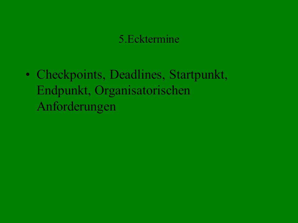 5.Ecktermine Checkpoints, Deadlines, Startpunkt, Endpunkt, Organisatorischen Anforderungen