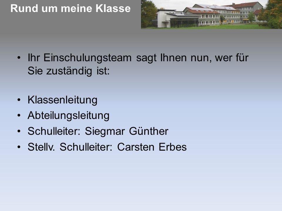 Rund um meine Klasse Ihr Einschulungsteam sagt Ihnen nun, wer für Sie zuständig ist: Klassenleitung Abteilungsleitung Schulleiter: Siegmar Günther Stellv.