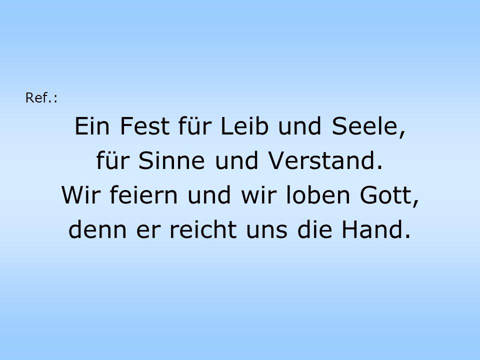 Ref.: Ein Fest für Leib und Seele, für Sinne und Verstand. Wir feiern und wir loben Gott, denn er reicht uns die Hand.