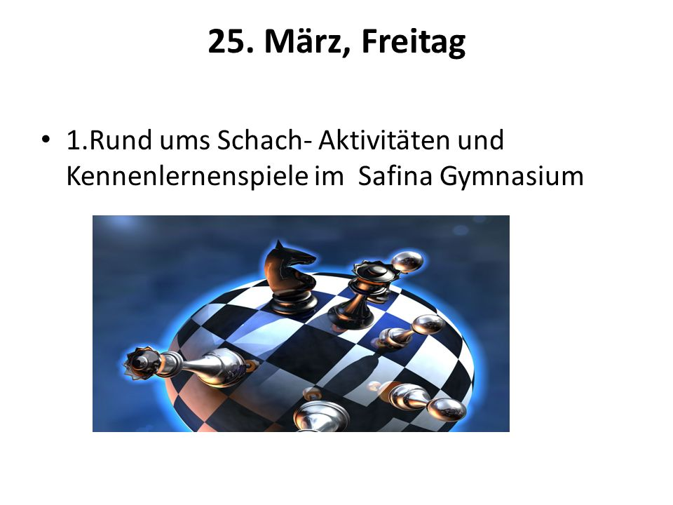 26. März, Samstag Schach im Safina Gymnasium Am Nachmittag gestaltete Freizeitaktivitäten im Safina