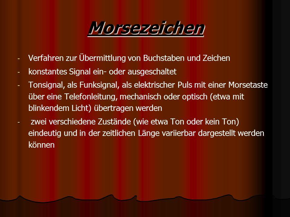 Morsezeichen - - Verfahren zur Übermittlung von Buchstaben und Zeichen - - konstantes Signal ein- oder ausgeschaltet - - Tonsignal, als Funksignal, als elektrischer Puls mit einer Morsetaste über eine Telefonleitung, mechanisch oder optisch (etwa mit blinkendem Licht) übertragen werden - - zwei verschiedene Zustände (wie etwa Ton oder kein Ton) eindeutig und in der zeitlichen Länge variierbar dargestellt werden können