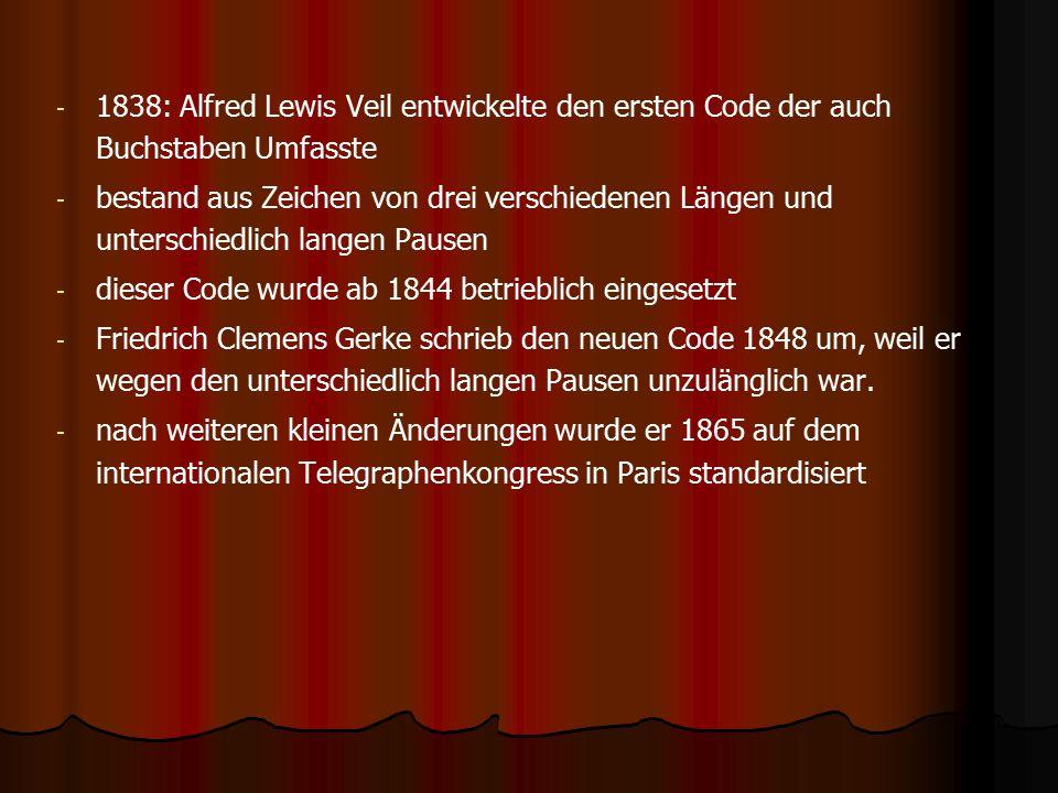 - - 1838: Alfred Lewis Veil entwickelte den ersten Code der auch Buchstaben Umfasste - - bestand aus Zeichen von drei verschiedenen Längen und unterschiedlich langen Pausen - - dieser Code wurde ab 1844 betrieblich eingesetzt - - Friedrich Clemens Gerke schrieb den neuen Code 1848 um, weil er wegen den unterschiedlich langen Pausen unzulänglich war.