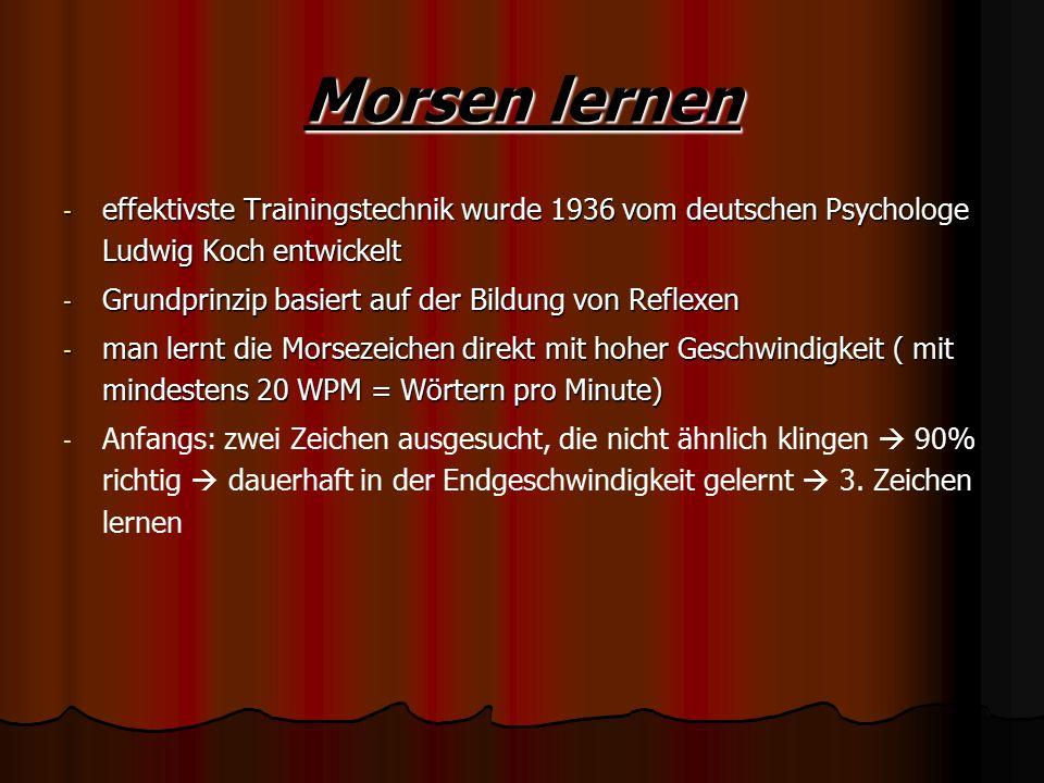 Morsen lernen - effektivste Trainingstechnik wurde 1936 vom deutschen Psychologe Ludwig Koch entwickelt - Grundprinzip basiert auf der Bildung von Reflexen - man lernt die Morsezeichen direkt mit hoher Geschwindigkeit ( mit mindestens 20 WPM = Wörtern pro Minute) - - Anfangs: zwei Zeichen ausgesucht, die nicht ähnlich klingen  90% richtig  dauerhaft in der Endgeschwindigkeit gelernt  3.