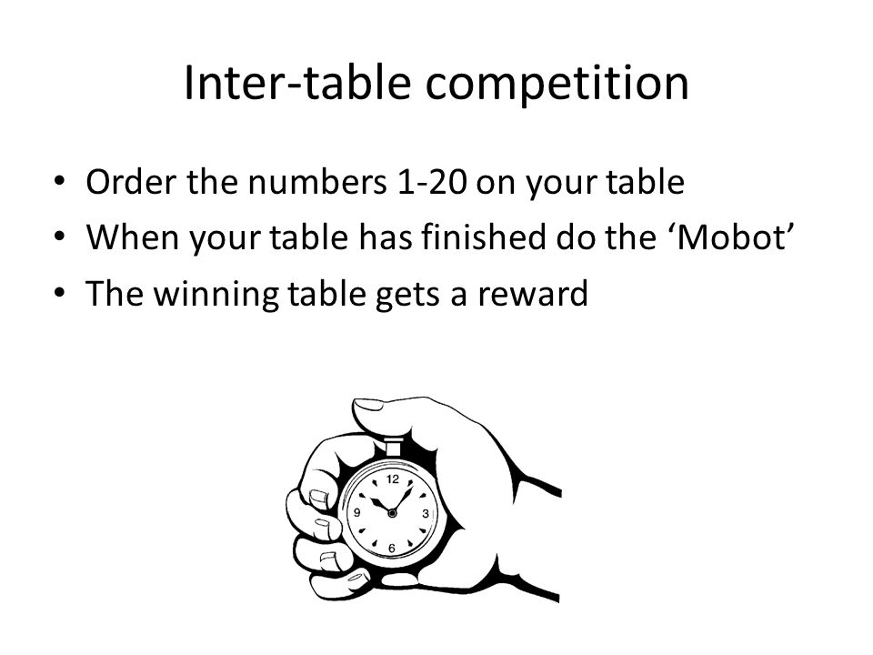 Inter-table competition Order the numbers 1-20 on your table When your table has finished do the 'Mobot' The winning table gets a reward
