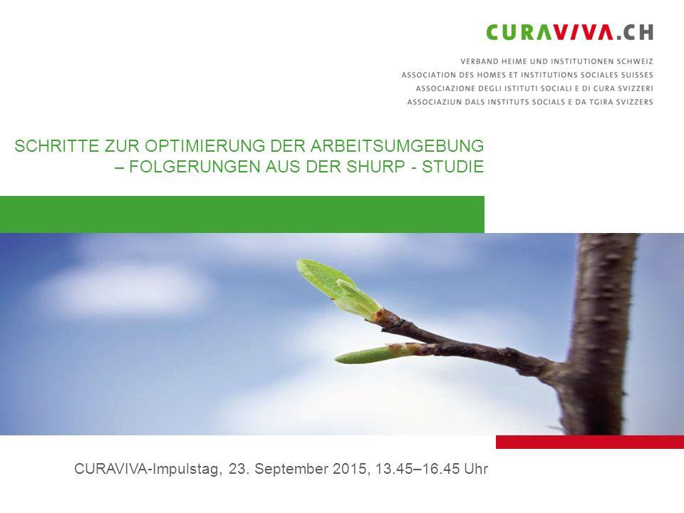 1 SCHRITTE ZUR OPTIMIERUNG DER ARBEITSUMGEBUNG – FOLGERUNGEN AUS DER SHURP - STUDIE CURAVIVA-Impulstag, 23. September 2015, 13.45–16.45 Uhr