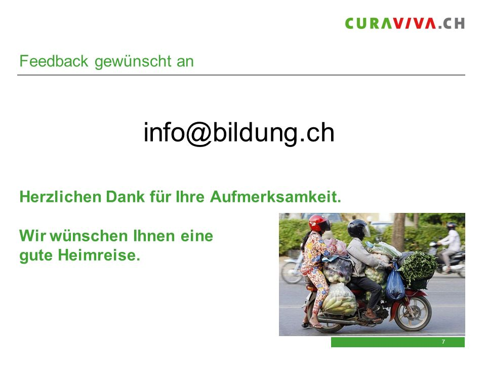 7 7 Feedback gewünscht an info@bildung.ch Herzlichen Dank für Ihre Aufmerksamkeit. Wir wünschen Ihnen eine gute Heimreise.