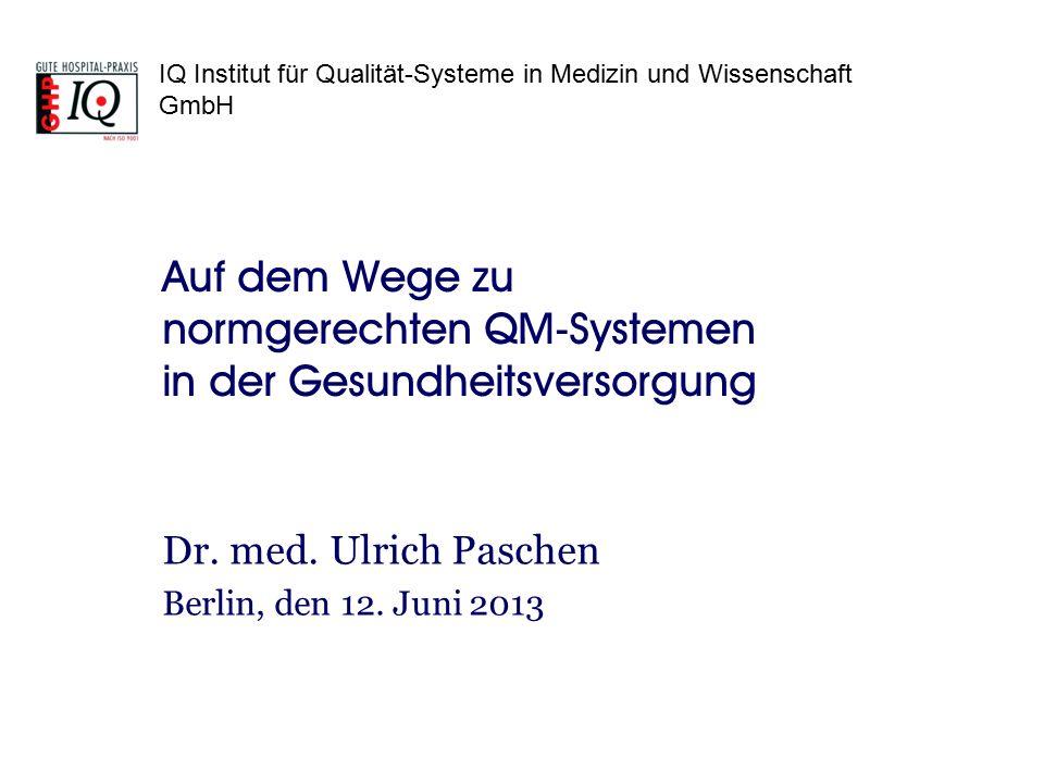 IQ Institut für Qualität-Systeme in Medizin und Wissenschaft GmbH Auf dem Wege zu normgerechten QM-Systemen in der Gesundheitsversorgung Dr. med. Ulri