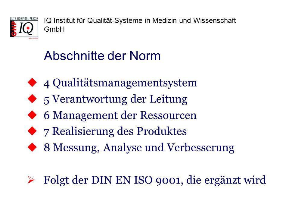 IQ Institut für Qualität-Systeme in Medizin und Wissenschaft GmbH  4 Qualitätsmanagementsystem  5 Verantwortung der Leitung  6 Management der Ressourcen  7 Realisierung des Produktes  8 Messung, Analyse und Verbesserung  Folgt der DIN EN ISO 9001, die ergänzt wird Abschnitte der Norm
