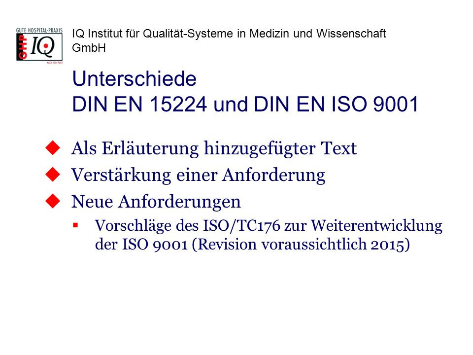 IQ Institut für Qualität-Systeme in Medizin und Wissenschaft GmbH  Als Erläuterung hinzugefügter Text  Verstärkung einer Anforderung  Neue Anforderungen  Vorschläge des ISO/TC176 zur Weiterentwicklung der ISO 9001 (Revision voraussichtlich 2015) Unterschiede DIN EN 15224 und DIN EN ISO 9001