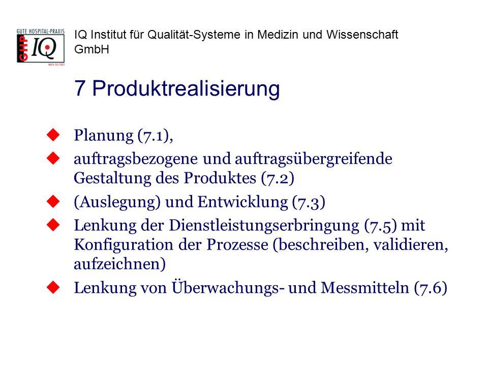 IQ Institut für Qualität-Systeme in Medizin und Wissenschaft GmbH  Planung (7.1),  auftragsbezogene und auftragsübergreifende Gestaltung des Produktes (7.2)  (Auslegung) und Entwicklung (7.3)  Lenkung der Dienstleistungserbringung (7.5) mit Konfiguration der Prozesse (beschreiben, validieren, aufzeichnen)  Lenkung von Überwachungs- und Messmitteln (7.6) 7 Produktrealisierung