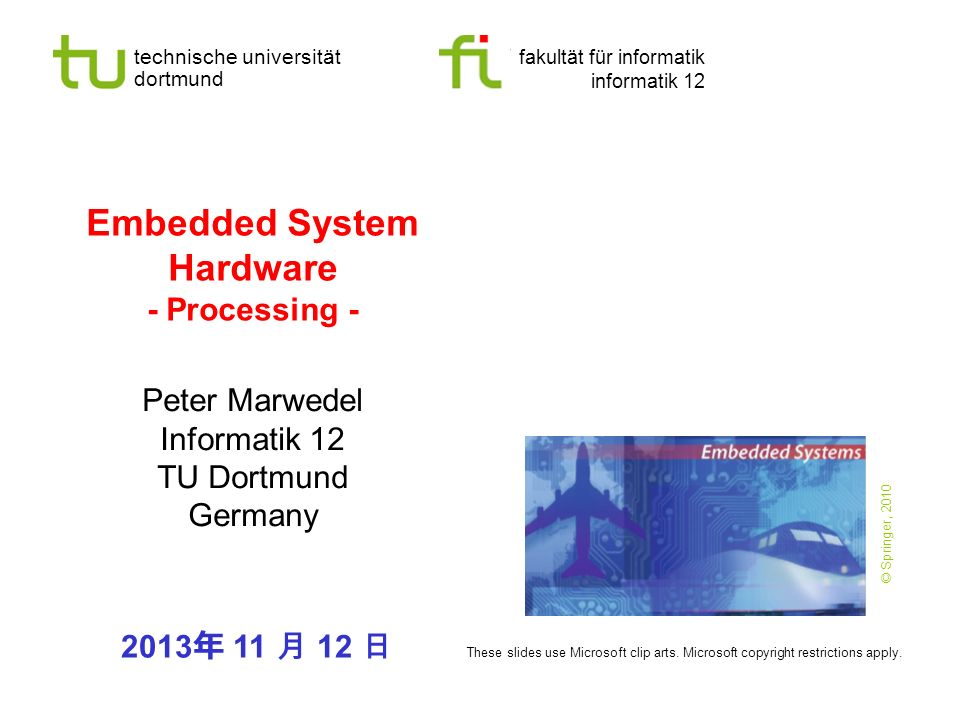 - 2 - technische universität dortmund fakultät für informatik  P.Marwedel, Informatik 12, 2013 TU Dortmund Embedded System Hardware Embedded system hardware is frequently used in a loop ( hardware in a loop ):  cyber-physical systems