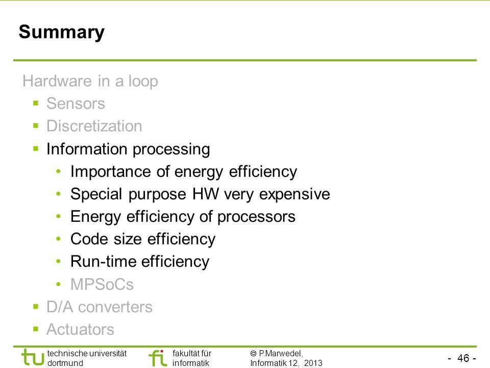 - 46 - technische universität dortmund fakultät für informatik  P.Marwedel, Informatik 12, 2013 TU Dortmund Summary Hardware in a loop  Sensors  Di