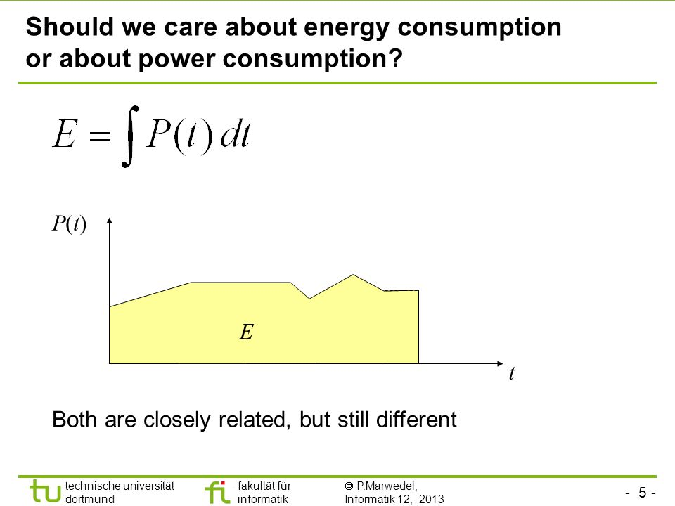 - 5 - technische universität dortmund fakultät für informatik  P.Marwedel, Informatik 12, 2013 TU Dortmund Should we care about energy consumption or