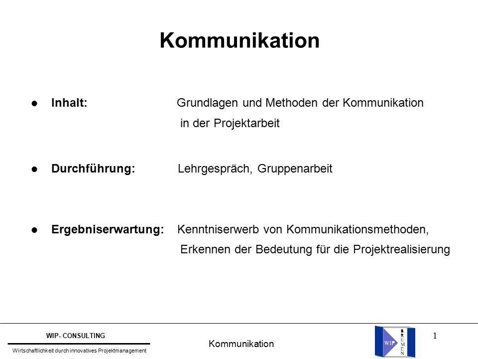1 Kommunikation WIP- CONSULTING Wirtschaftlichkeit durch innovatives Projektmanagement Kommunikation l Inhalt: Grundlagen und Methoden der Kommunikation in der Projektarbeit l Durchführung: Lehrgespräch, Gruppenarbeit l Ergebniserwartung: Kenntniserwerb von Kommunikationsmethoden, Erkennen der Bedeutung für die Projektrealisierung