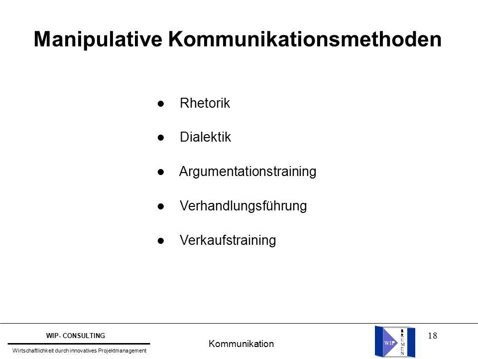 18 Manipulative Kommunikationsmethoden l Rhetorik l Dialektik l Argumentationstraining l Verhandlungsführung l Verkaufstraining Kommunikation WIP- CONSULTING Wirtschaftlichkeit durch innovatives Projektmanagement
