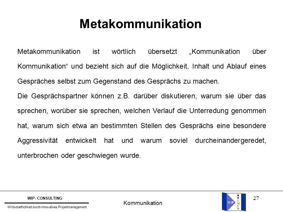 """27 Metakommunikation Metakommunikation ist wörtlich übersetzt """"Kommunikation über Kommunikation und bezieht sich auf die Möglichkeit, Inhalt und Ablauf eines Gespräches selbst zum Gegenstand des Gesprächs zu machen."""