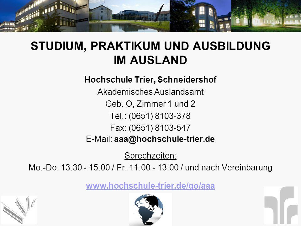 STUDIUM, PRAKTIKUM UND AUSBILDUNG IM AUSLAND Hochschule Trier, Schneidershof Akademisches Auslandsamt Geb. O, Zimmer 1 und 2 Tel.: (0651) 8103-378 Fax