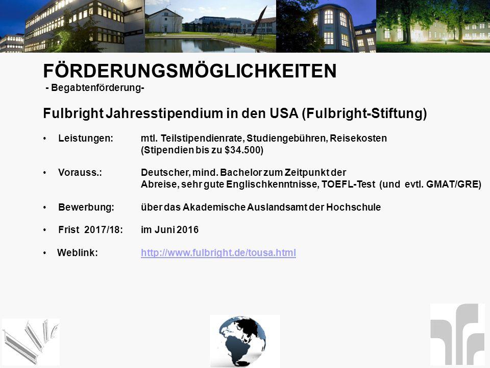 FÖRDERUNGSMÖGLICHKEITEN - Begabtenförderung- Fulbright Jahresstipendium in den USA (Fulbright-Stiftung) Leistungen: mtl. Teilstipendienrate, Studienge