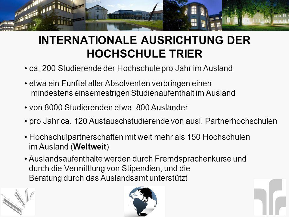 INTERNATIONALE AUSRICHTUNG DER HOCHSCHULE TRIER von 8000 Studierenden etwa 800 Ausländer ca. 200 Studierende der Hochschule pro Jahr im Ausland etwa e