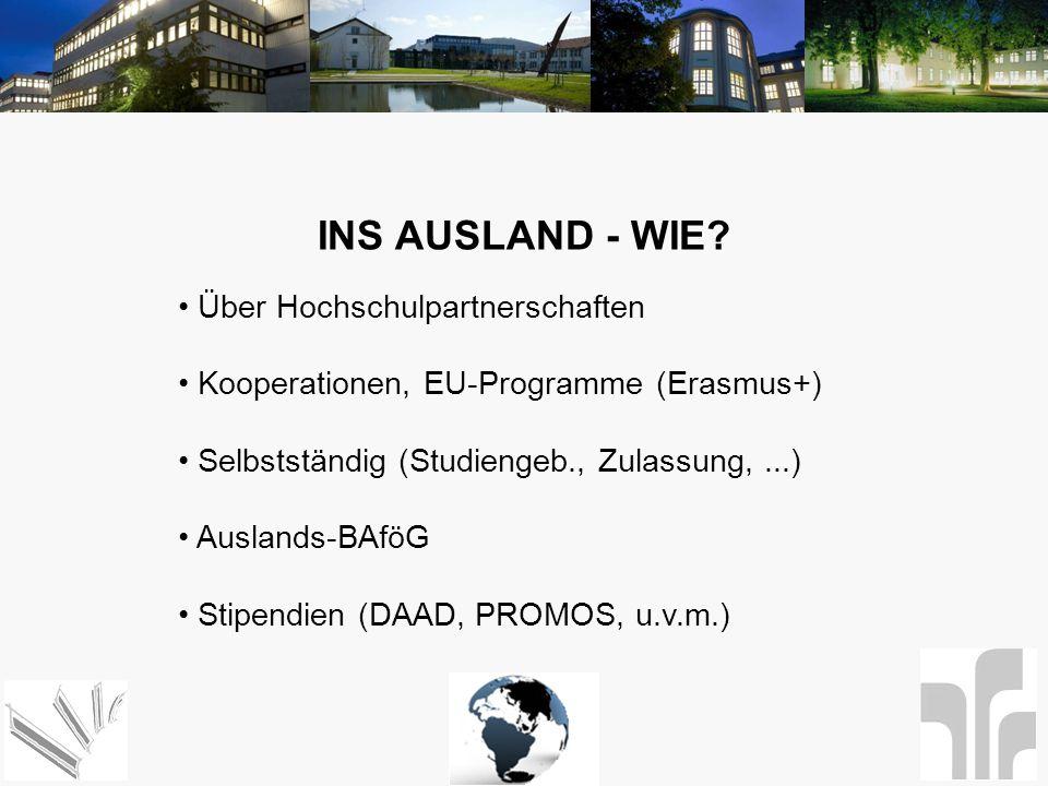 INS AUSLAND - WIE? Über Hochschulpartnerschaften Kooperationen, EU-Programme (Erasmus+) Selbstständig (Studiengeb., Zulassung,...) Auslands-BAföG Stip